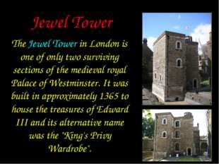 Jewel Tower The Jewel Tower in London is one of only two surviving sections o