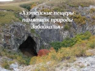«Хээтейские пещеры- памятник природы Забайкалья»