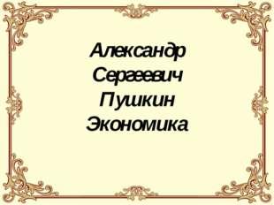 Александр Сергеевич Пушкин Экономика