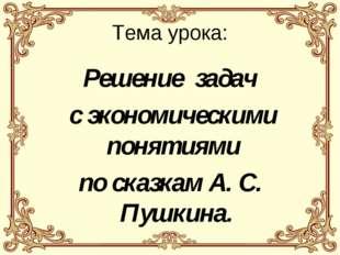 Тема урока: Решение задач с экономическими понятиями по сказкам А. С. Пушкина.