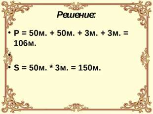 Решение: Р = 50м. + 50м. + 3м. + 3м. = 106м. S = 50м. * 3м. = 150м.