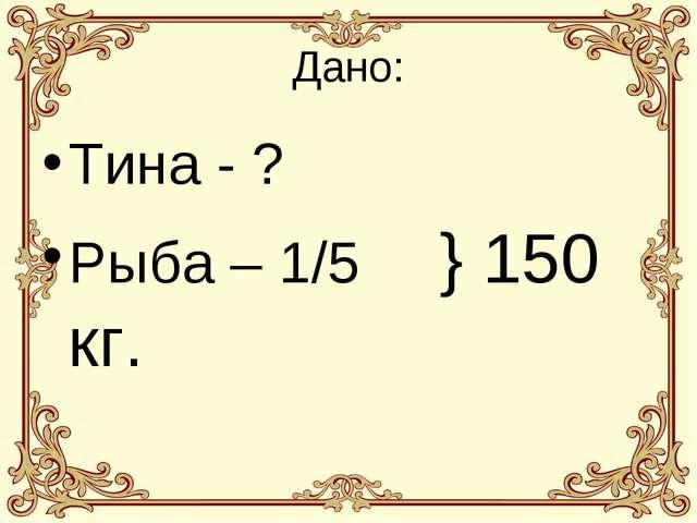 Дано: Тина - ? Рыба – 1/5 } 150 кг.