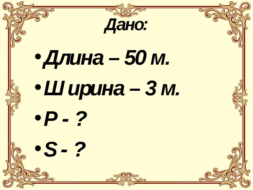 Дано: Длина – 50 м. Ширина – 3 м. Р - ? S - ?