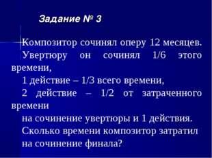 Задание № 3 Композитор сочинял оперу 12 месяцев. Увертюру он сочинял 1/6 этог