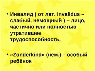 Инвалид ( от лат. invalidus – слабый, немощный ) – лицо, частично или полност