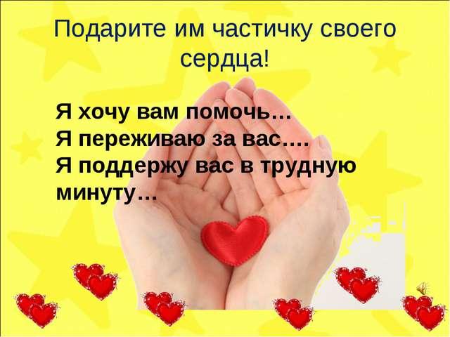 Подарите им частичку своего сердца! Я хочу вам помочь… Я переживаю за вас…. Я...
