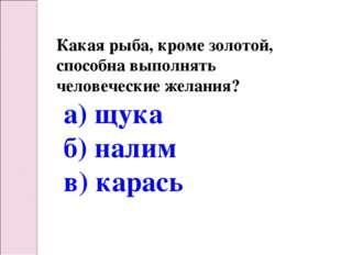 Какая рыба, кроме золотой, способна выполнять человеческие желания? а) щука б