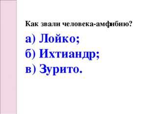 Как звали человека-амфибию? а) Лойко; б) Ихтиандр; в) Зурито.