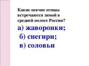 Какие певчие птицы встречаются зимой в средней полосе России? а) жаворонки; б