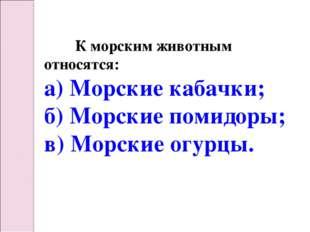К морским животным относятся: а) Морские кабачки; б) Морские помидоры; в) Мо