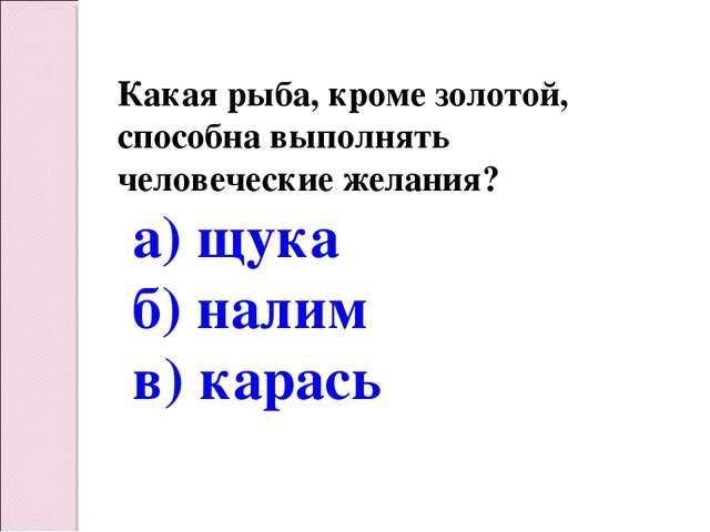 Какая рыба, кроме золотой, способна выполнять человеческие желания? а) щука б...