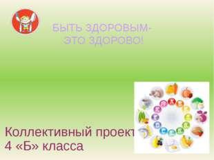 Коллективный проект 4 «Б» класса БЫТЬ ЗДОРОВЫМ- ЭТО ЗДОРОВО!