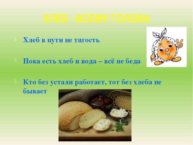 ХЛЕБ - ВСЕМУ ГОЛОВА Хлеб в пути не тягость Пока есть хлеб и вода – всё не бед...