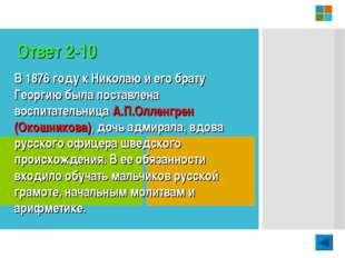 Ответ 2-10 В 1876 году к Николаю и его брату Георгию была поставлена воспитат