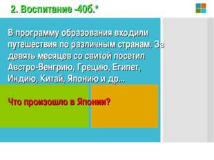 2. Воспитание -40б.* В программу образования входили путешествия по различным