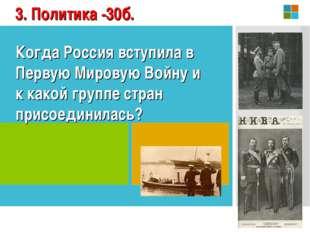 3. Политика -30б. Когда Россия вступила в Первую Мировую Войну и к какой груп