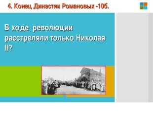 В ходе революции расстреляли только Николая II? 4. Конец Династии Романовых -