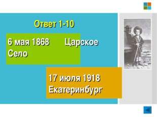 Ответ 1-10 6 мая 1868 Царское Село 17 июля 1918 Екатеринбург
