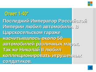 Ответ 1-40* Последний Император Российской Империи любил автомобили. В Царско