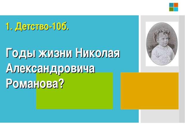 Годы жизни Николая Александровича Романова? 1. Детство-10б.