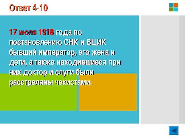 Ответ 4-10 17 июля 1918 года по постановлению СНК и ВЦИК бывший император, ег...