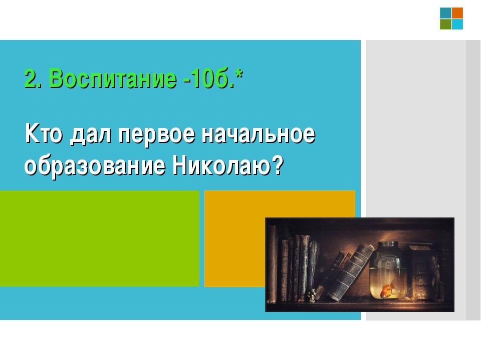 Кто дал первое начальное образование Николаю? 2. Воспитание -10б.*