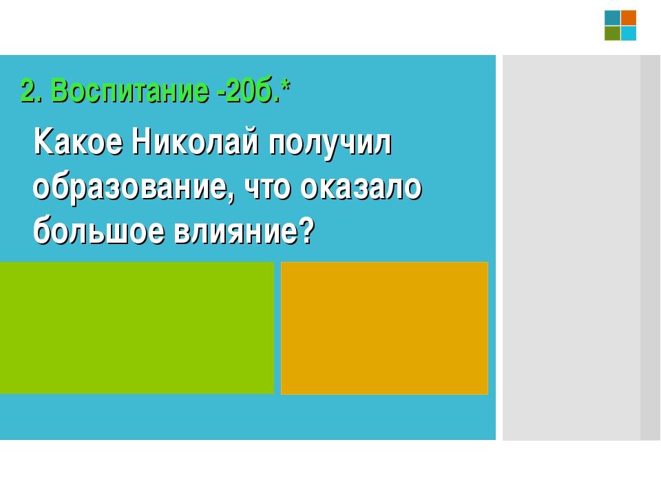 2. Воспитание -20б.* Какое Николай получил образование, что оказало большое в...