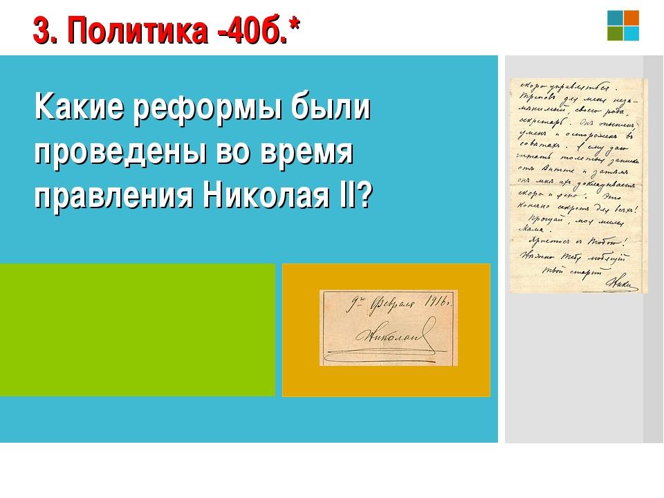 3. Политика -40б.* Какие реформы были проведены во время правления Николая II?