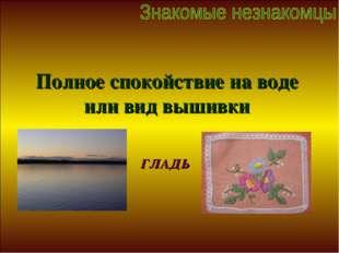 Полное спокойствие на воде или вид вышивки ГЛАДЬ