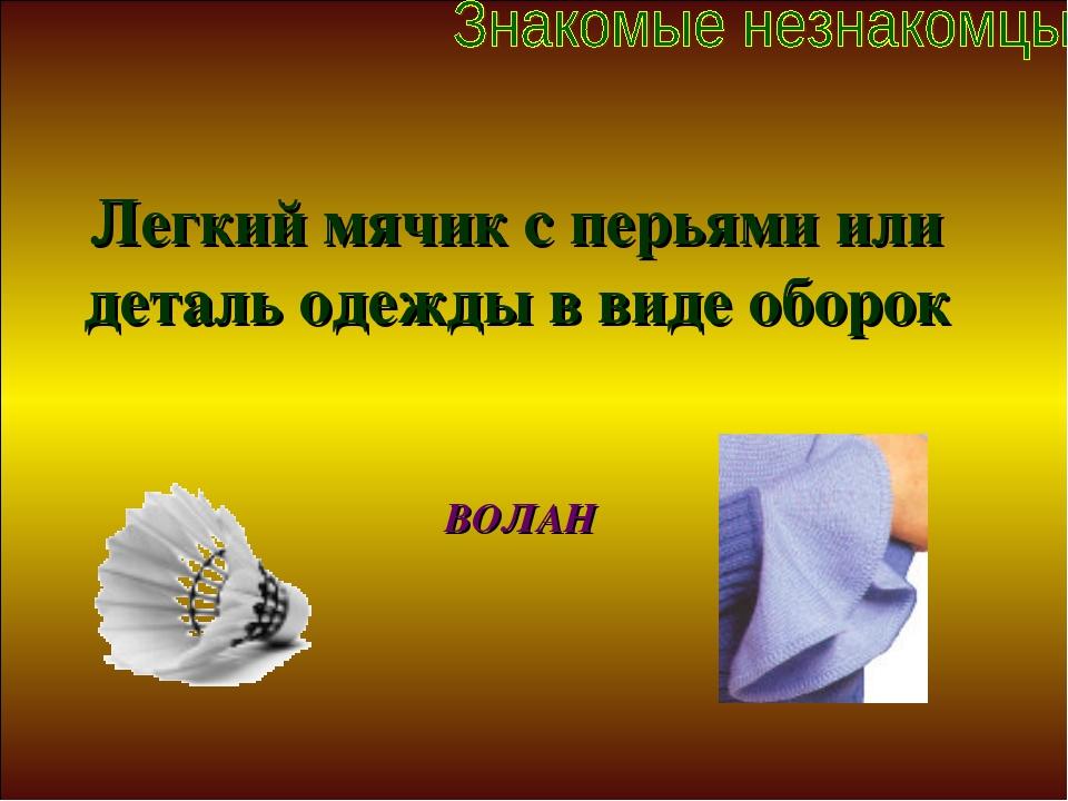Легкий мячик с перьями или деталь одежды в виде оборок ВОЛАН