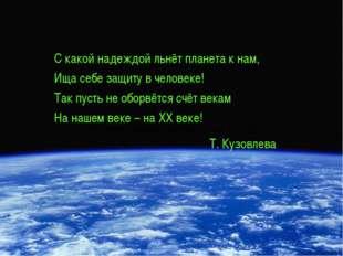 С какой надеждой льнёт планета к нам, Ища себе защиту в человеке! Так пусть н