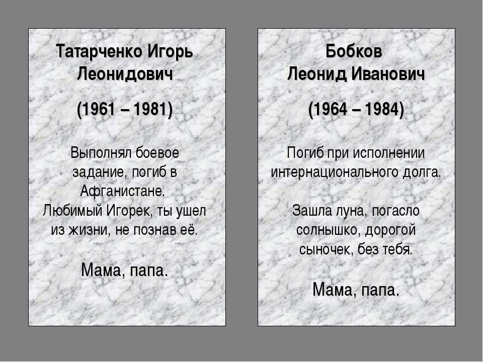 Татарченко Игорь Леонидович (1961 – 1981) Выполнял боевое задание, погиб в Аф...