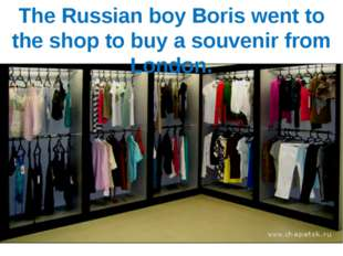The Russian boy Boris went to the shop to buy a souvenir from London.