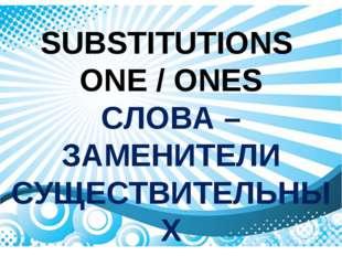 SUBSTITUTIONS ONE / ONES СЛОВА – ЗАМЕНИТЕЛИ СУЩЕСТВИТЕЛЬНЫХ