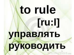 to rule [ru:l] управлять руководить