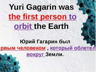 Yuri Gagarin was the first person to orbit the Earth Юрий Гагарин был первым