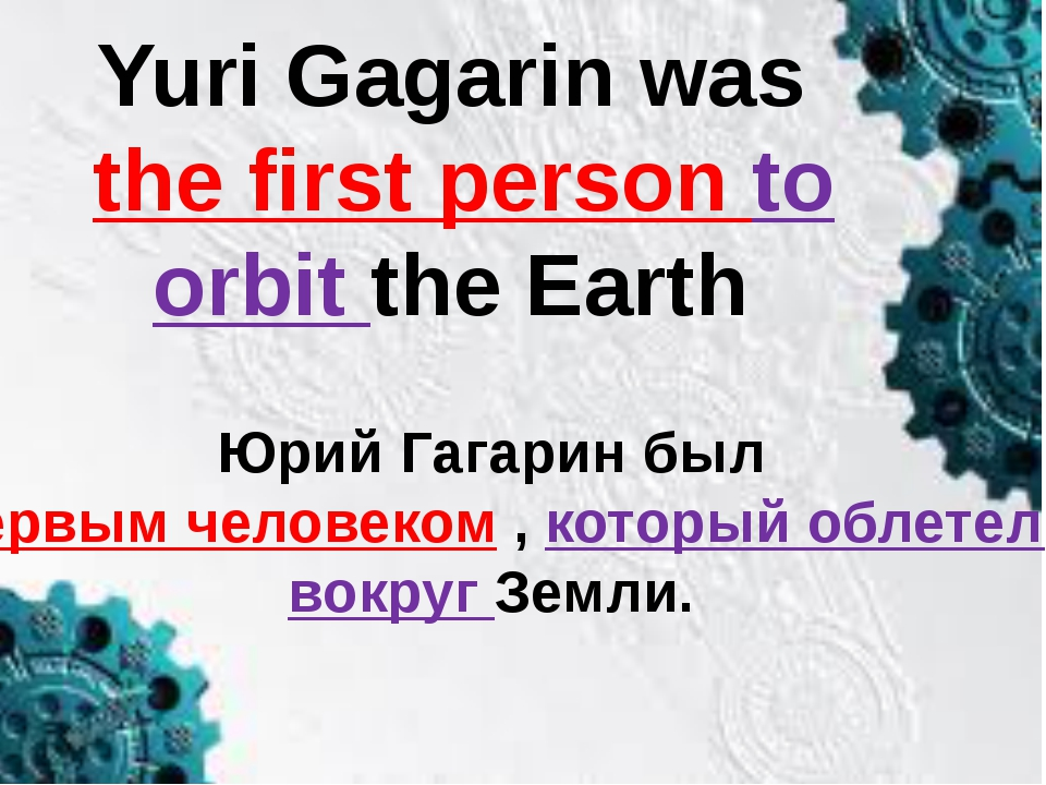 Yuri Gagarin was the first person to orbit the Earth Юрий Гагарин был первым...