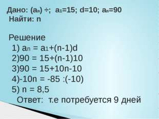 Решение 1) an = a1+(n-1)d 2)90 = 15+(n-1)10 3)90 = 15+10n-10 4)-10n = -85 :(