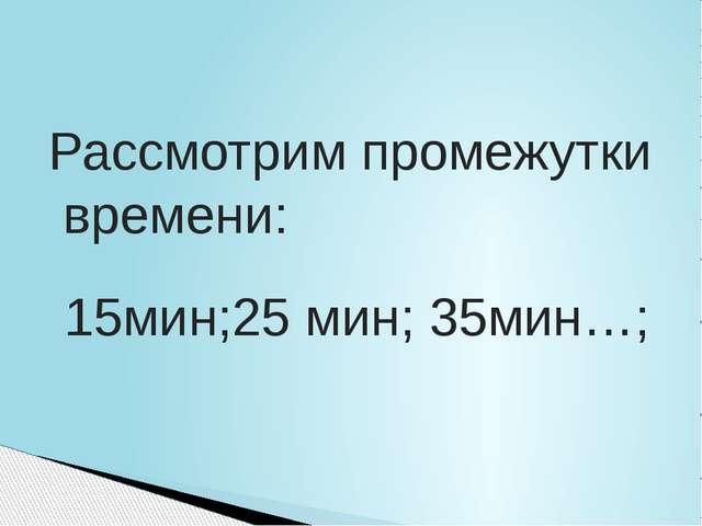Рассмотрим промежутки времени: 15мин;25 мин; 35мин…;