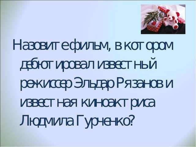 Назовите фильм, в котором дебютировал известный режиссер Эльдар Рязанов и изв...