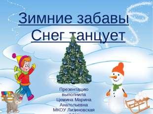 Зимние забавы Снег танцует Презентацию выполнила Цемина Марина Анатольевна МК