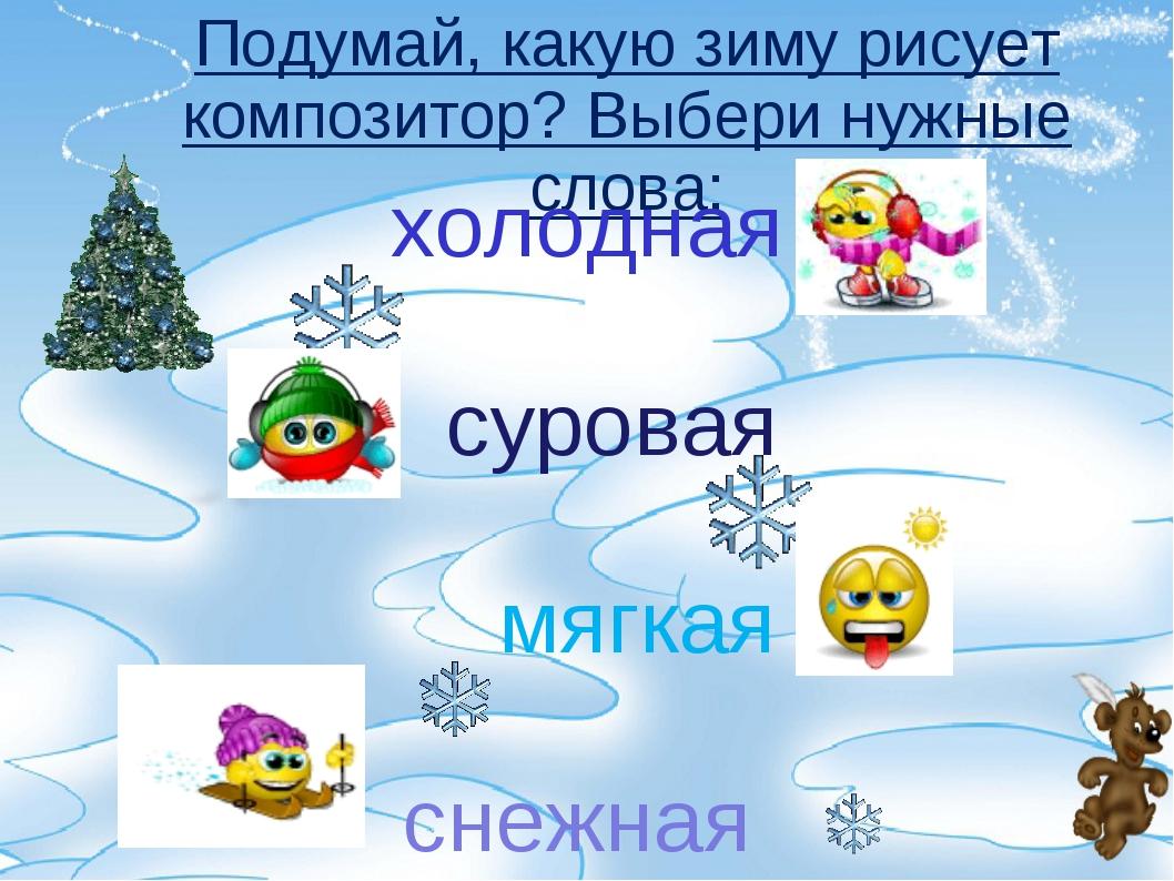Подумай, какую зиму рисует композитор? Выбери нужные слова: холодная суровая...