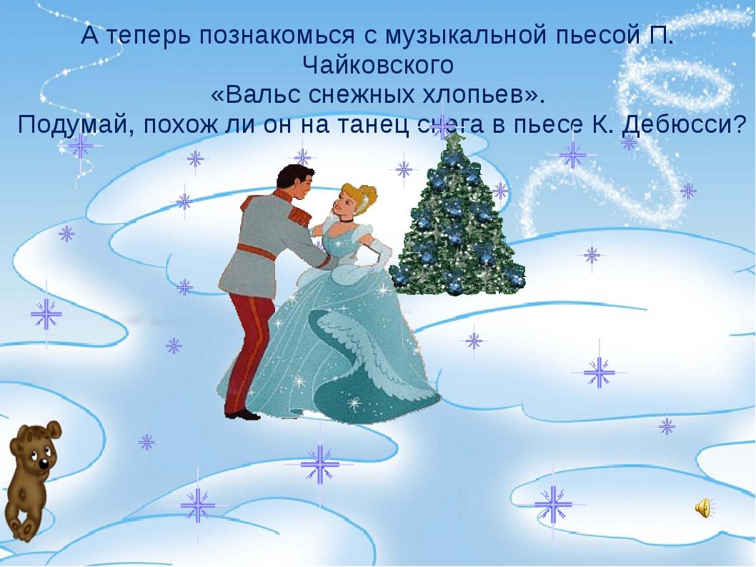 А теперь познакомься с музыкальной пьесой П. Чайковского «Вальс снежных хлопь...