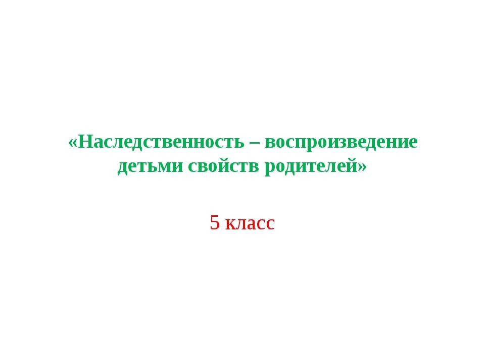 «Наследственность – воспроизведение детьми свойств родителей» 5 класс