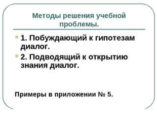 Методы решения учебной проблемы. 1. Побуждающий к гипотезам диалог. 2. Подвод