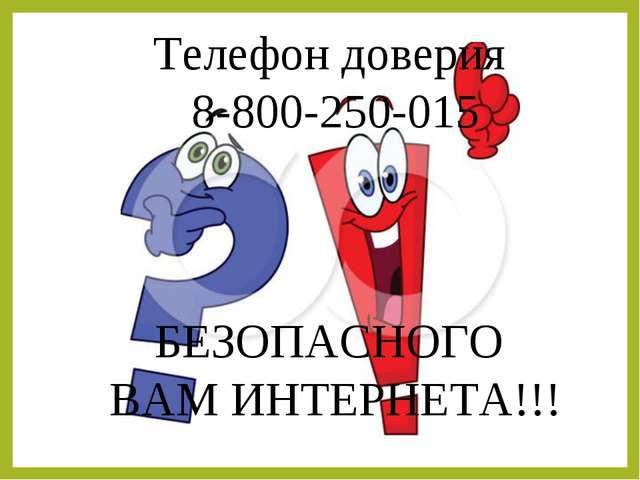 Телефон доверия 8-800-250-015 БЕЗОПАСНОГО ВАМ ИНТЕРНЕТА!!!