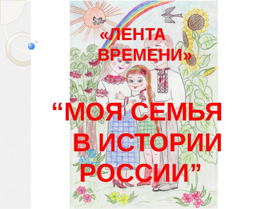 """«ЛЕНТА ВРЕМЕНИ» """"МОЯ СЕМЬЯ В ИСТОРИИ РОССИИ"""""""