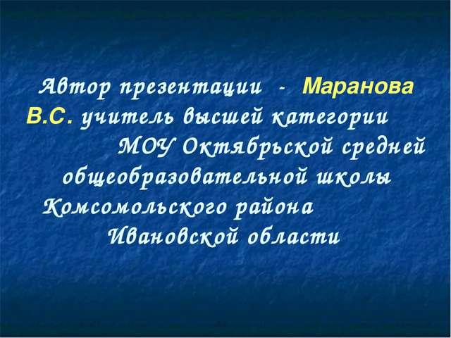 Автор презентации - Маранова В.С. учитель высшей категории МОУ Октябрьской с...