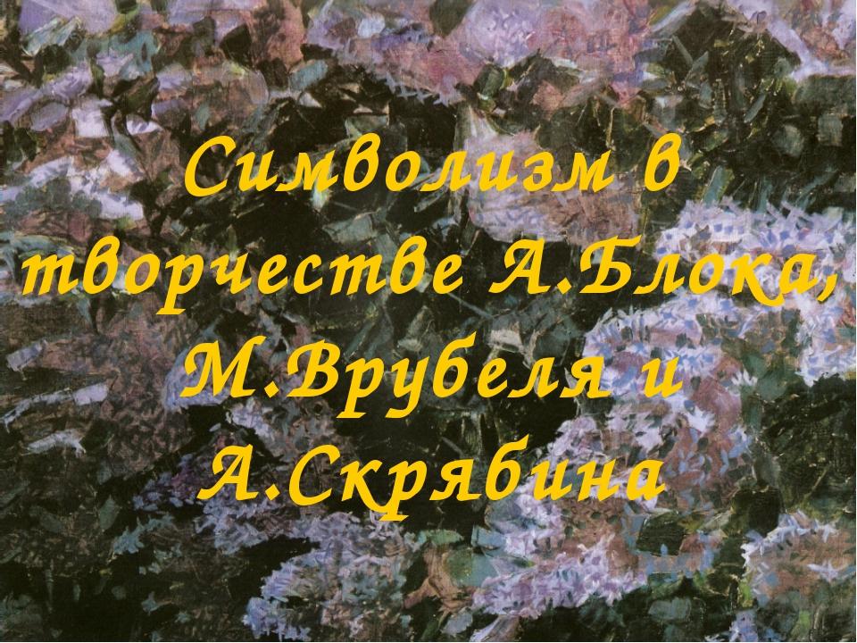 Символизм в творчестве А.Блока, М.Врубеля и А.Скрябина