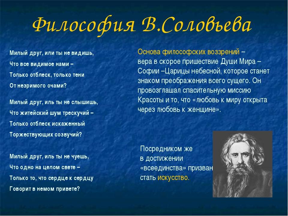 Философия В.Соловьева Милый друг, или ты не видишь, Что все видимое нами – То...